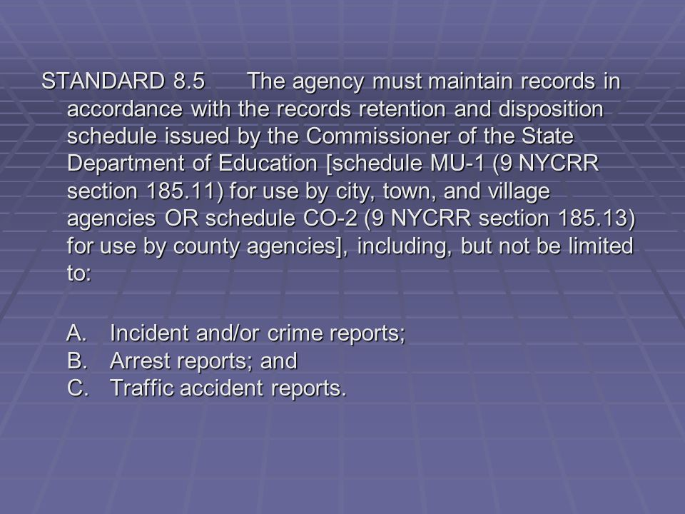 STANDARD 8.5 The agency must maintain records in accordance with the records retention and disposition schedule issued by the Commissioner of the State Department of Education [schedule MU-1 (9 NYCRR section 185.11) for use by city, town, and village agencies OR schedule CO-2 (9 NYCRR section 185.13) for use by county agencies], including, but not be limited to: